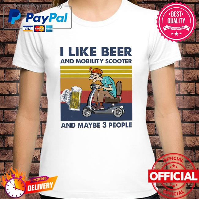 I like beer and mobility scooter and maybe 3 people vintage shirt