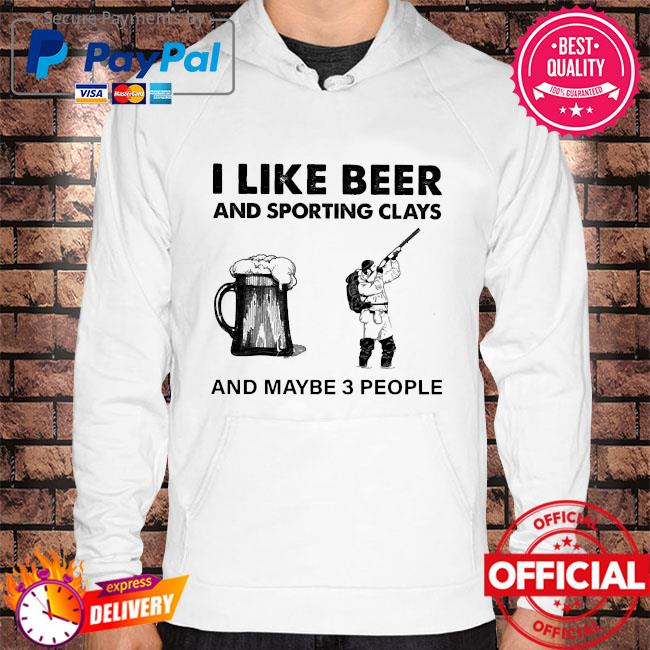 I like beer and sporting clays and maybe 3 people s Hoodie white