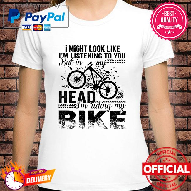 I might look like I'm listening to you but in head I'm riding my bike shirt