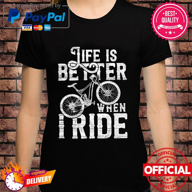 Life is better when I ride shirt