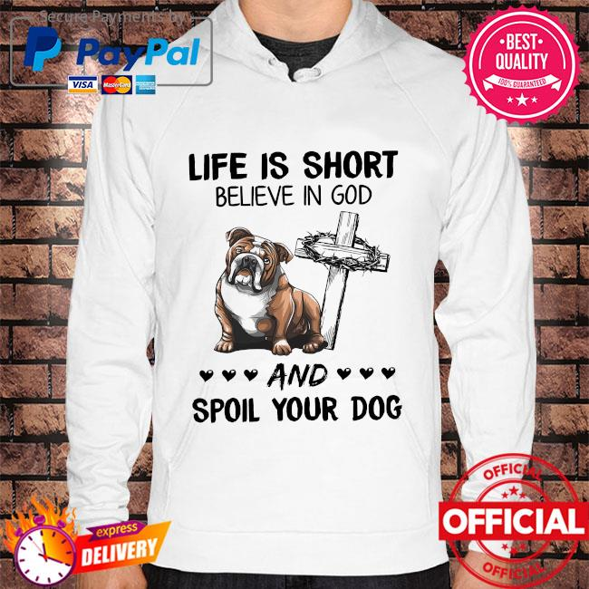 Life is short believe in God and spoil your dog s Hoodie white