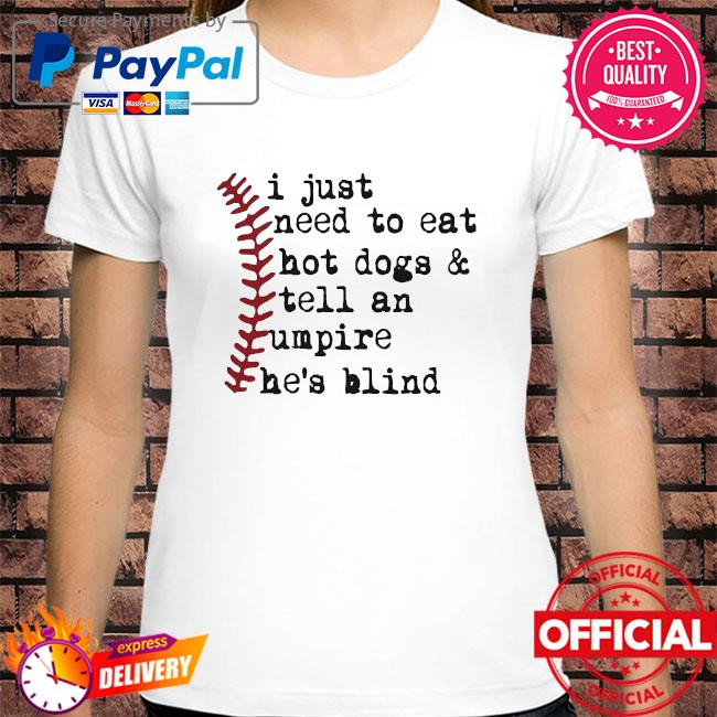 Official I just need to eat hot dogs and tell an umpire he is blind baseball shirt