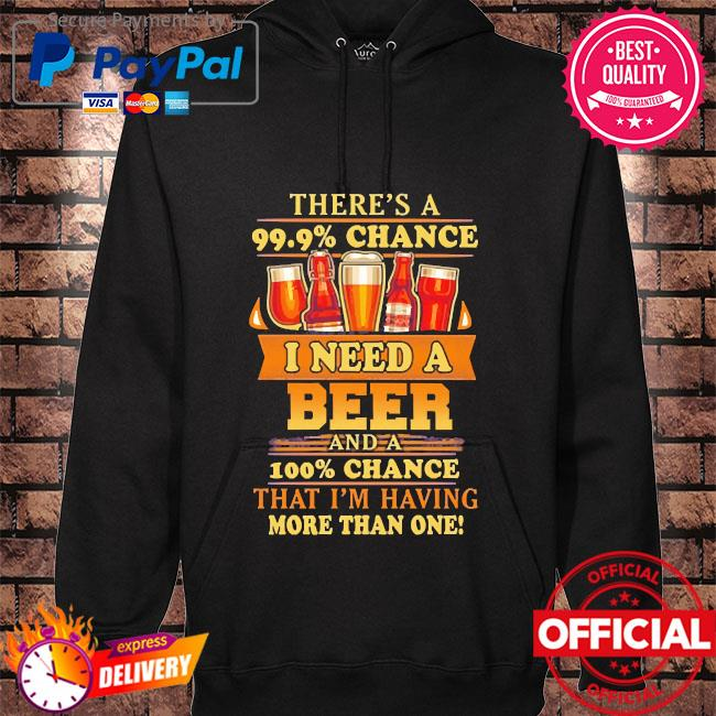 There's a 99 9% chance I need a Beer and a 100% chance that I'm having more than one hoodie black
