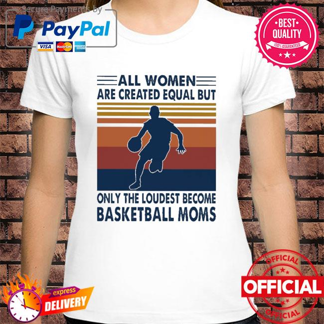 All women are created equal but only the loudest become Basketball moms vintage shirt