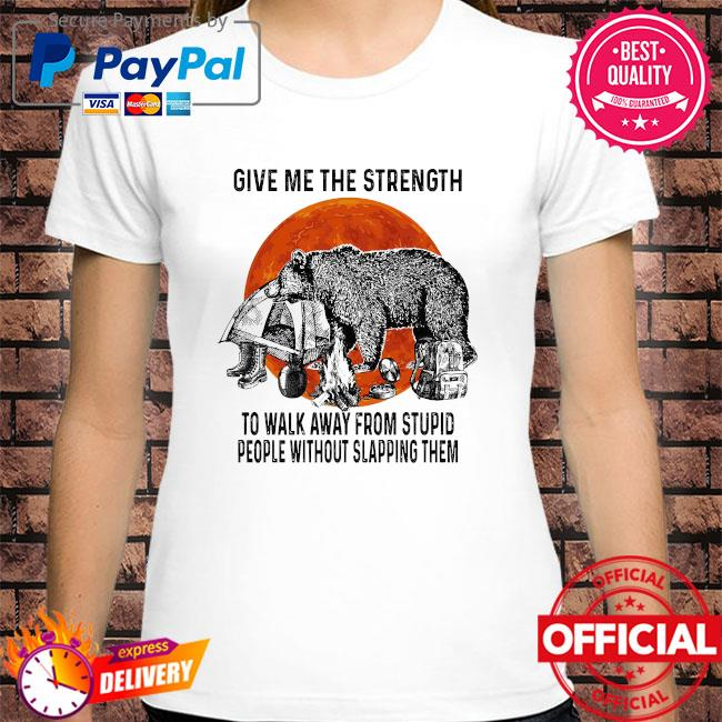 Bear give me the strength to walk away from stupid people without slapping them shirt