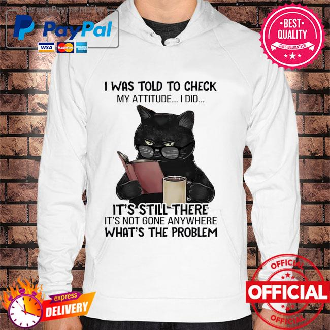 Black cat drink coffee I was told to check my attitude I did Hoodie white