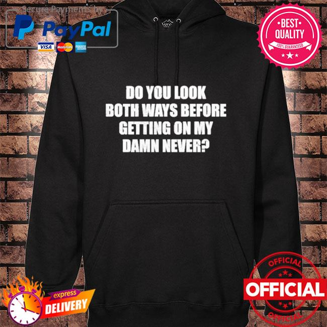 Do you look both ways before getting on my damn never hoodie black