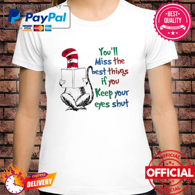 Dr seuss you'll miss the best things if you keep your eyes shut shirt