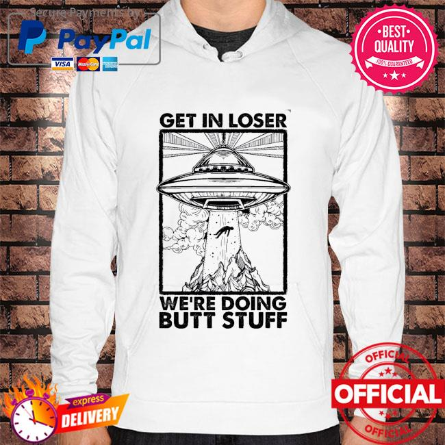 Get in loser we're doing butt stuff Hoodie white