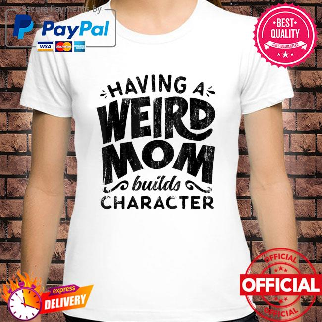 Having a weird mom builds character mothers day us 2021 shirt