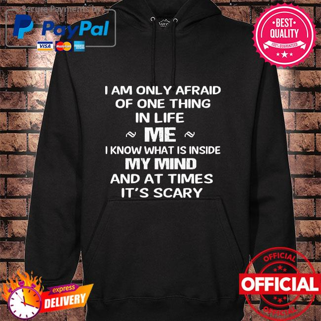 I am only afraid of one thing in life me I know what inside my mind and at times it's scary shitt hoodie black