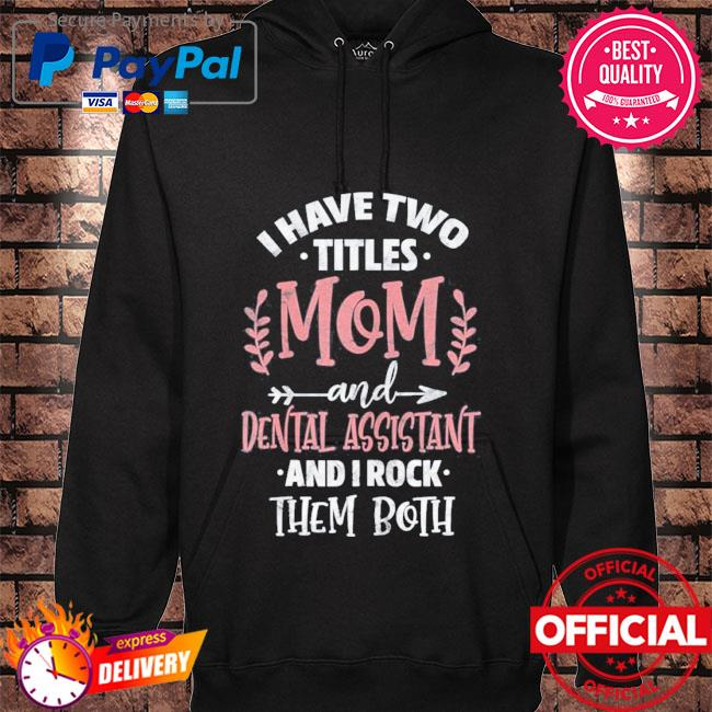 I have I have two titles mom and dental assistant mother's day hoodie black