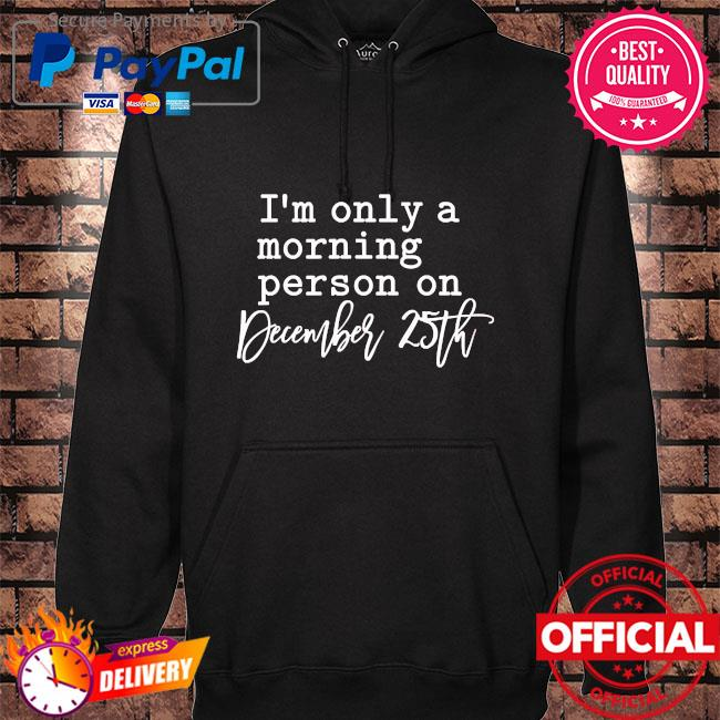 I'm only a morning person on december 25th hoodie black