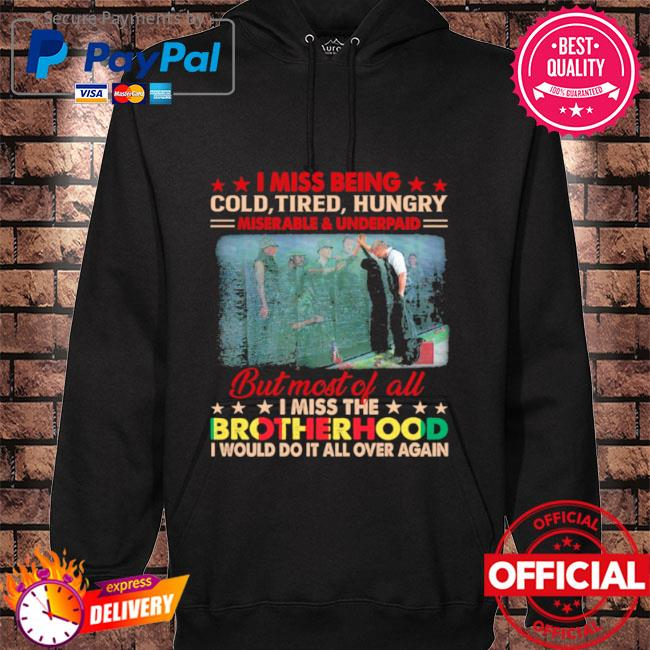 I miss being cold tired hungry but most of all I miss the brotherhood hoodie black