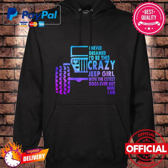 I never dreamed I'd be this crazy jeep girl with the cutest dogs ever but here I am hoodie black