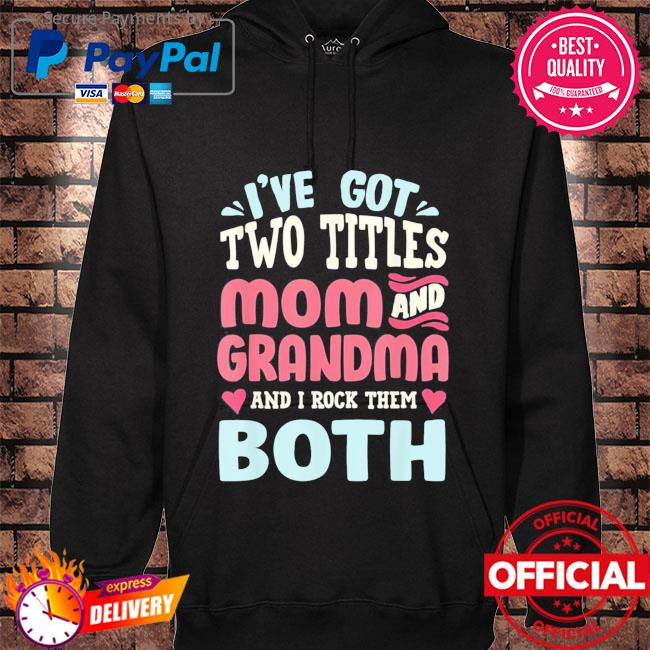 Mothers day I've got two titles mom grandma and I rock them both hoodie black