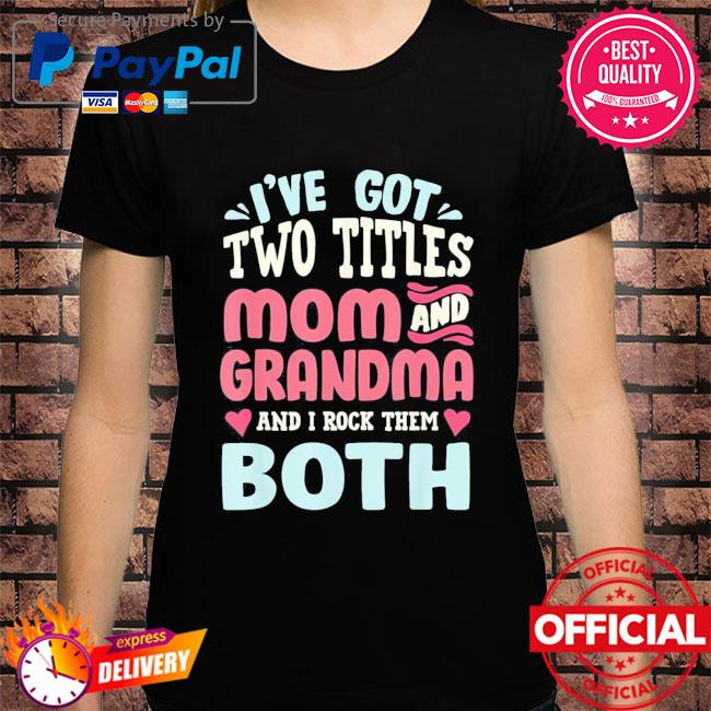 Mothers day I've got two titles mom grandma and I rock them both shirt