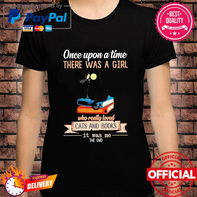 Once upon a time there was a girl who really loved cát and books it was me the end shirt