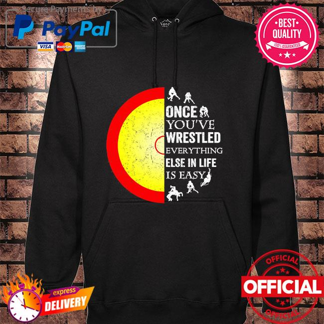 Once you've wrestled everything else in life is easy hoodie black