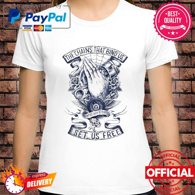 The chains that bind us set us free shirt