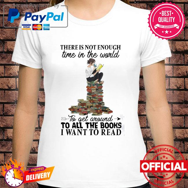 There is not enough time in the world to get around to all the books I want to read shirt