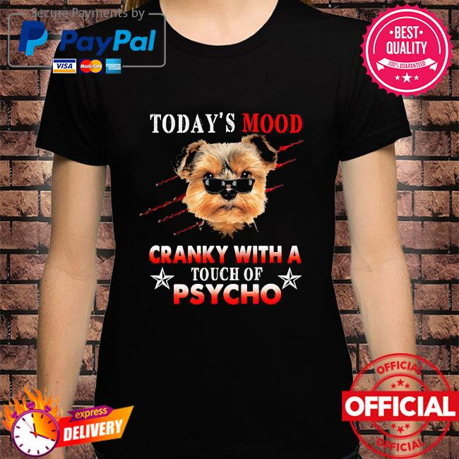 Today's mood cranky with a touch of psycho shirt