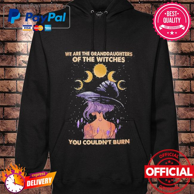 We are the granddaughters of witches you couldn't burn hoodie black