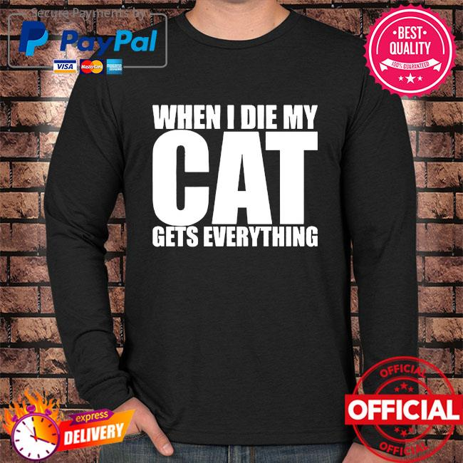 When I die my Cat gets everything Long sleeve black