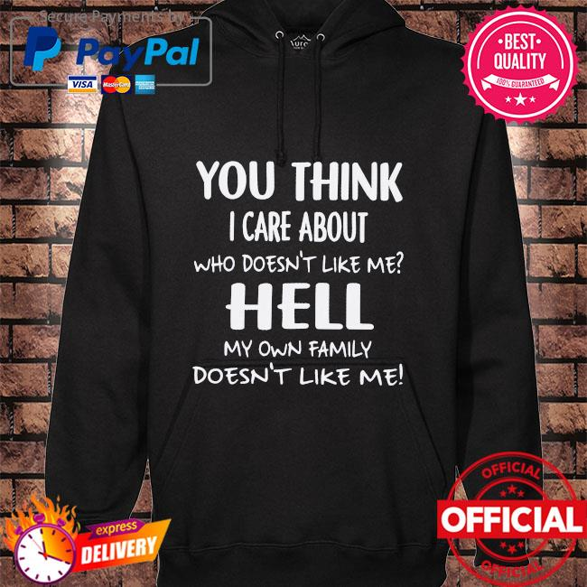 You think I care about who doesn't like me hell my own family doesn't like me hoodie black