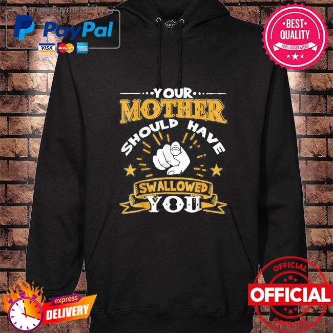 Your mother should have swallowed you hoodie black