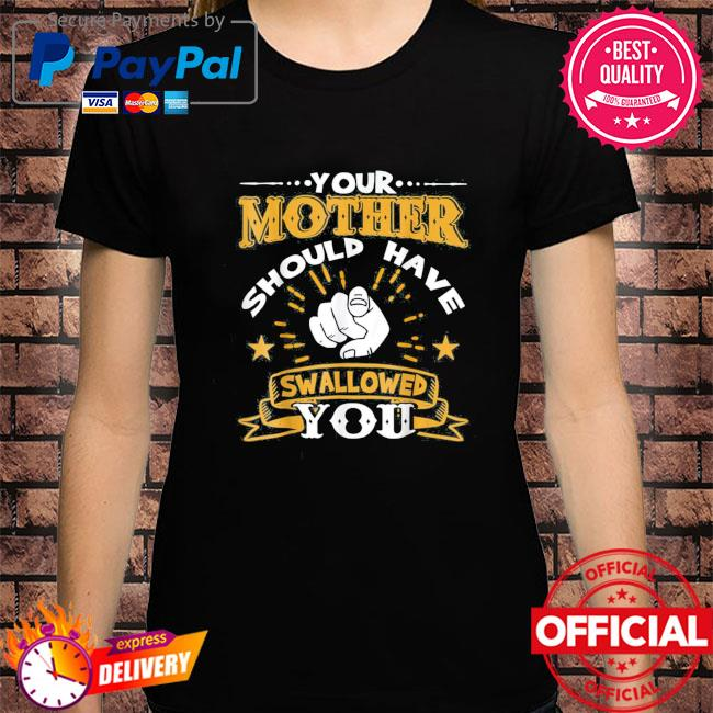 Your mother should have swallowed you shirt