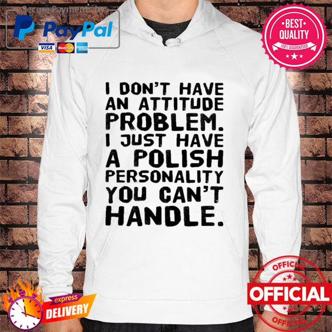 I don't have an attitude problem I just have a polish personality you can't handle 2021 s Hoodie white