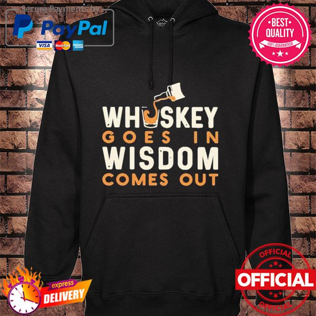 Whiskey goes in wisdom comes out s hoodie black