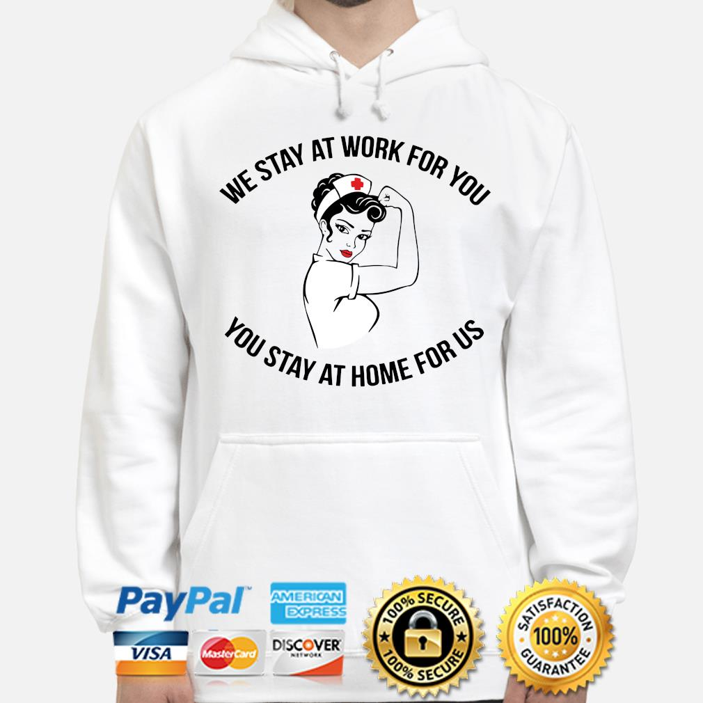 Nurses we stay at work for you you stay at home for us s hoodie