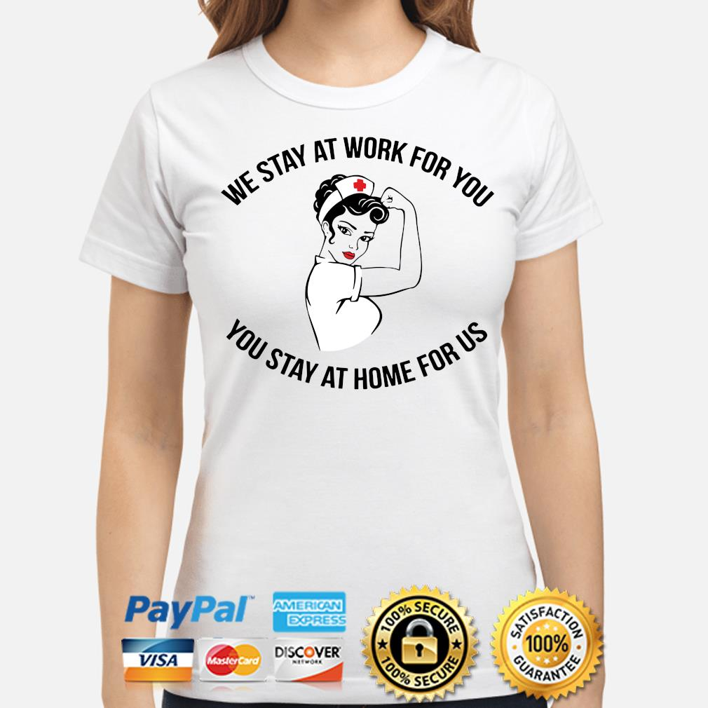 Nurses we stay at work for you you stay at home for us s ladies-shirt