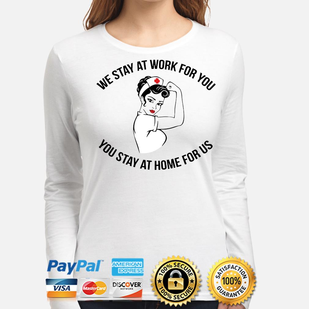 Nurses we stay at work for you you stay at home for us s long-sleeve