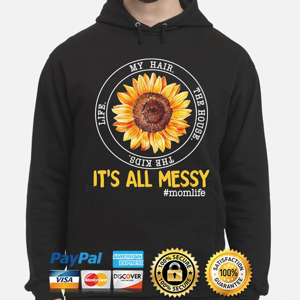 Sunflower my hair the house the kids life it's all my messy mom life s hoodie
