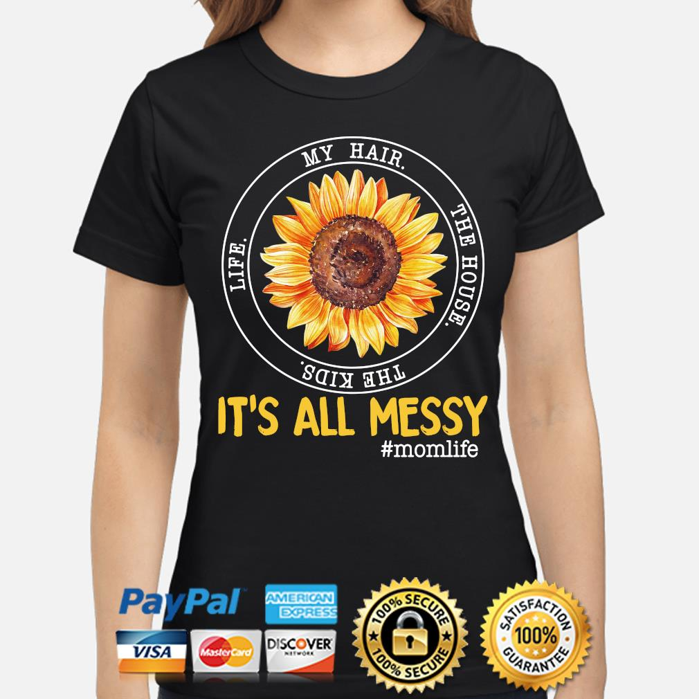 Sunflower my hair the house the kids life it's all my messy mom life s ladies-shirt