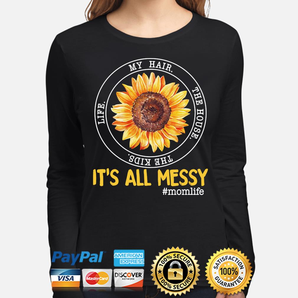 Sunflower my hair the house the kids life it's all my messy mom life s long-sleeve