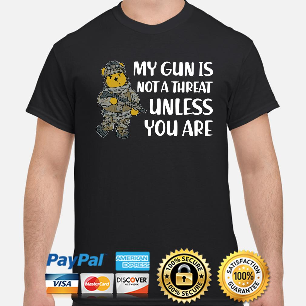 Winnie Pooh my gun is not a threat unless you are shirt