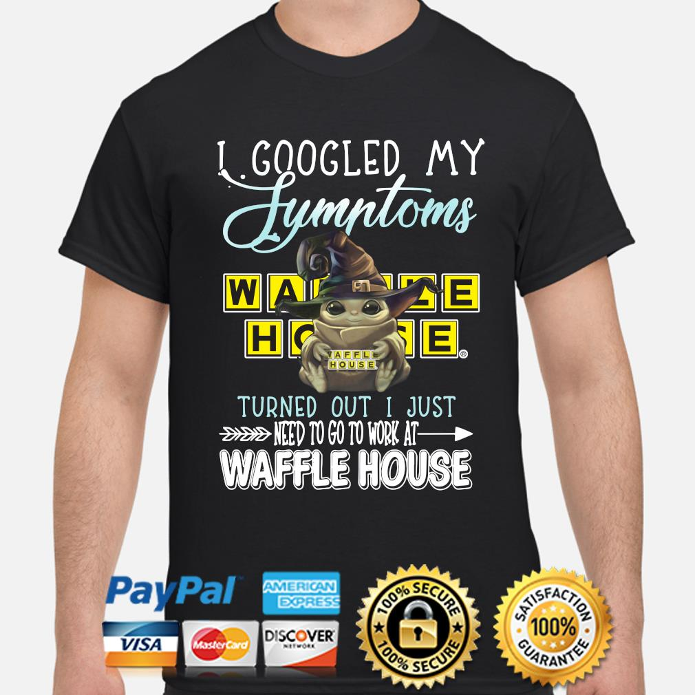 Baby Yoda With I googled my Waffle House turned out I just need to go to work at Waffle House shirt