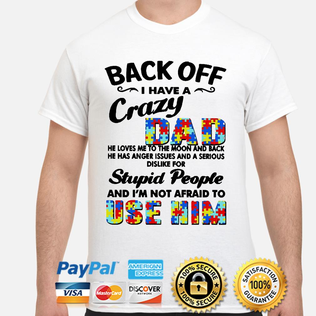 Autism back off I have a crazy dad ha loves me to the Moon and back he has anger issues and a serious dislike for stupid people and i'm not afraid to Use Him shirt
