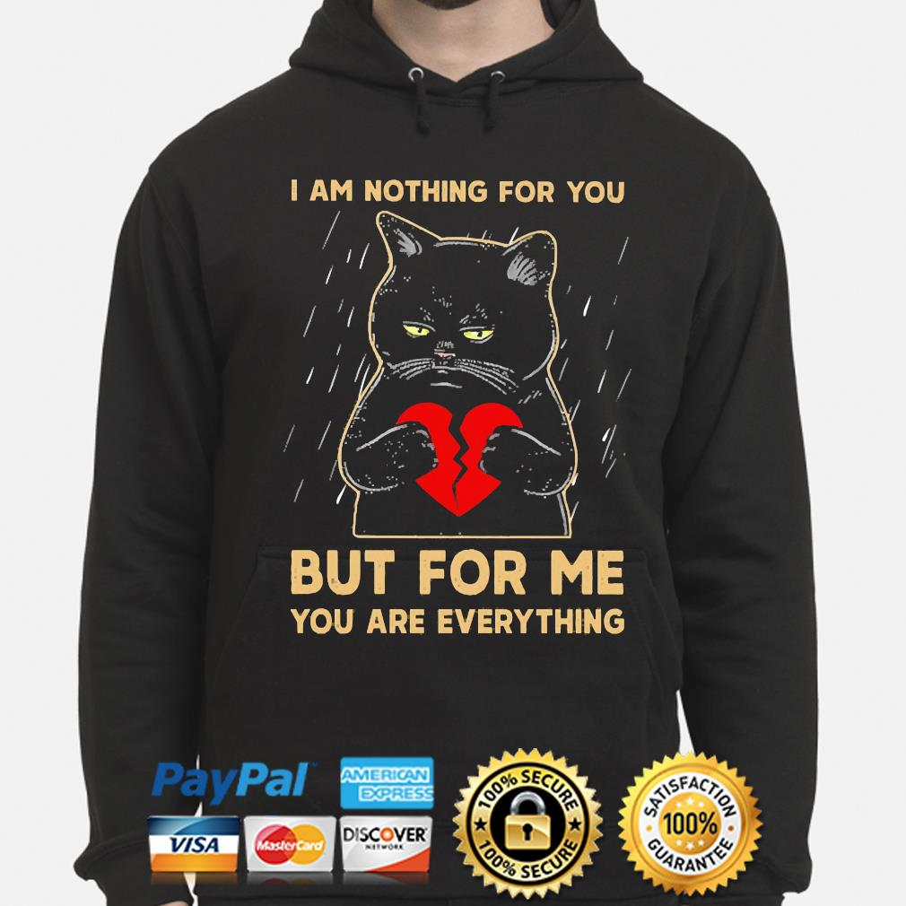 Black Cat Heart I am nothing for you but for me you are everything s hoodie