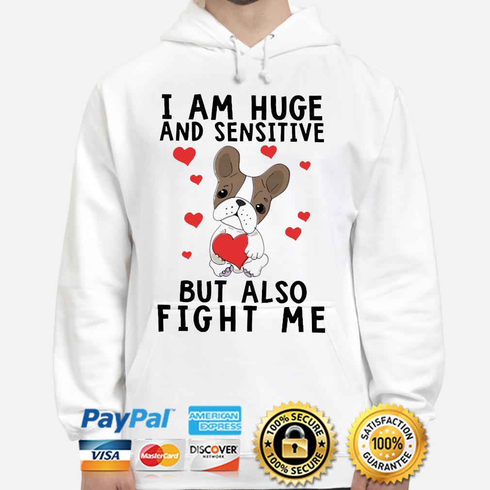 Bulldog I am huge and sensitive but also fight me s hoodie