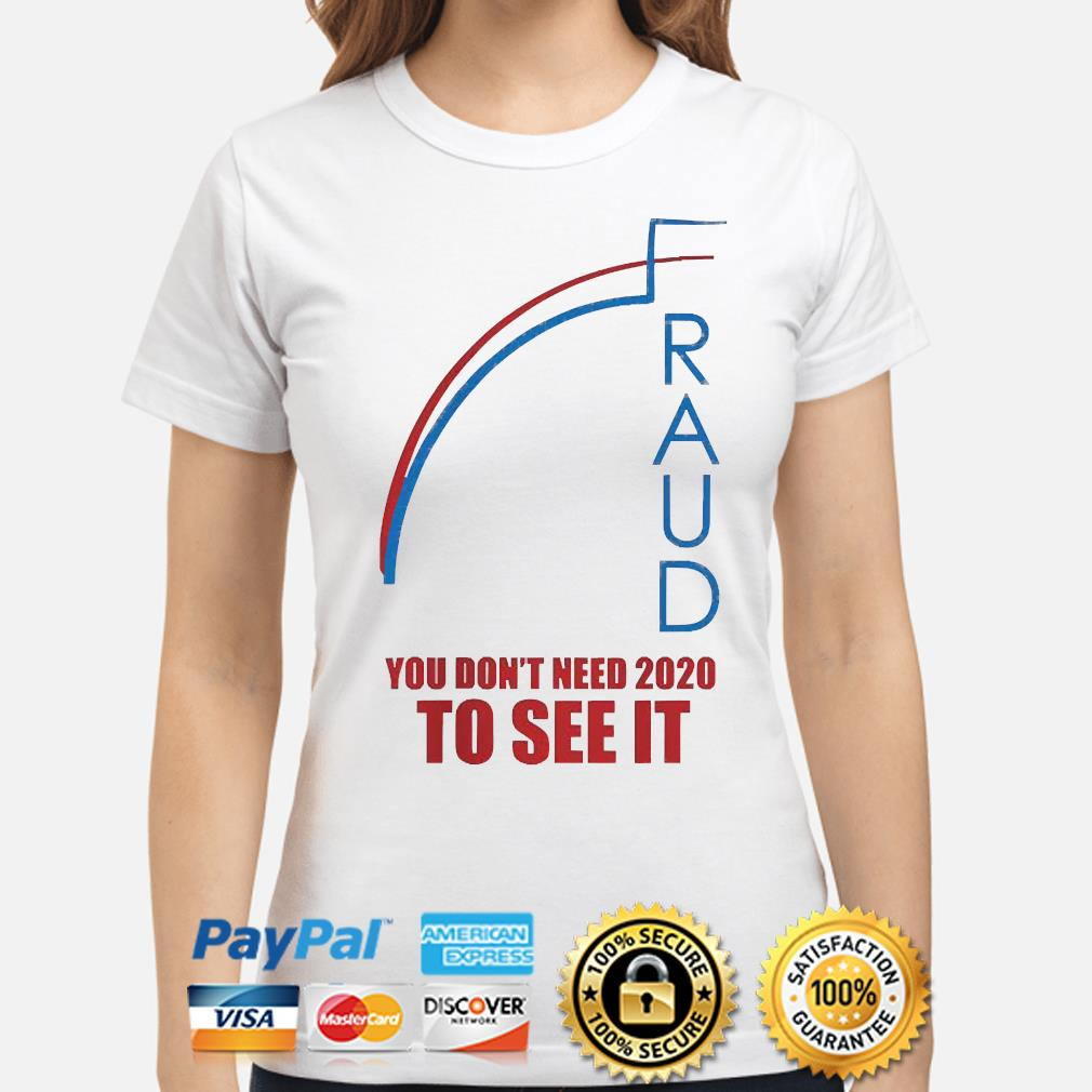 Fraud trump biden you don't need 2020 to see it s ladies-shirt