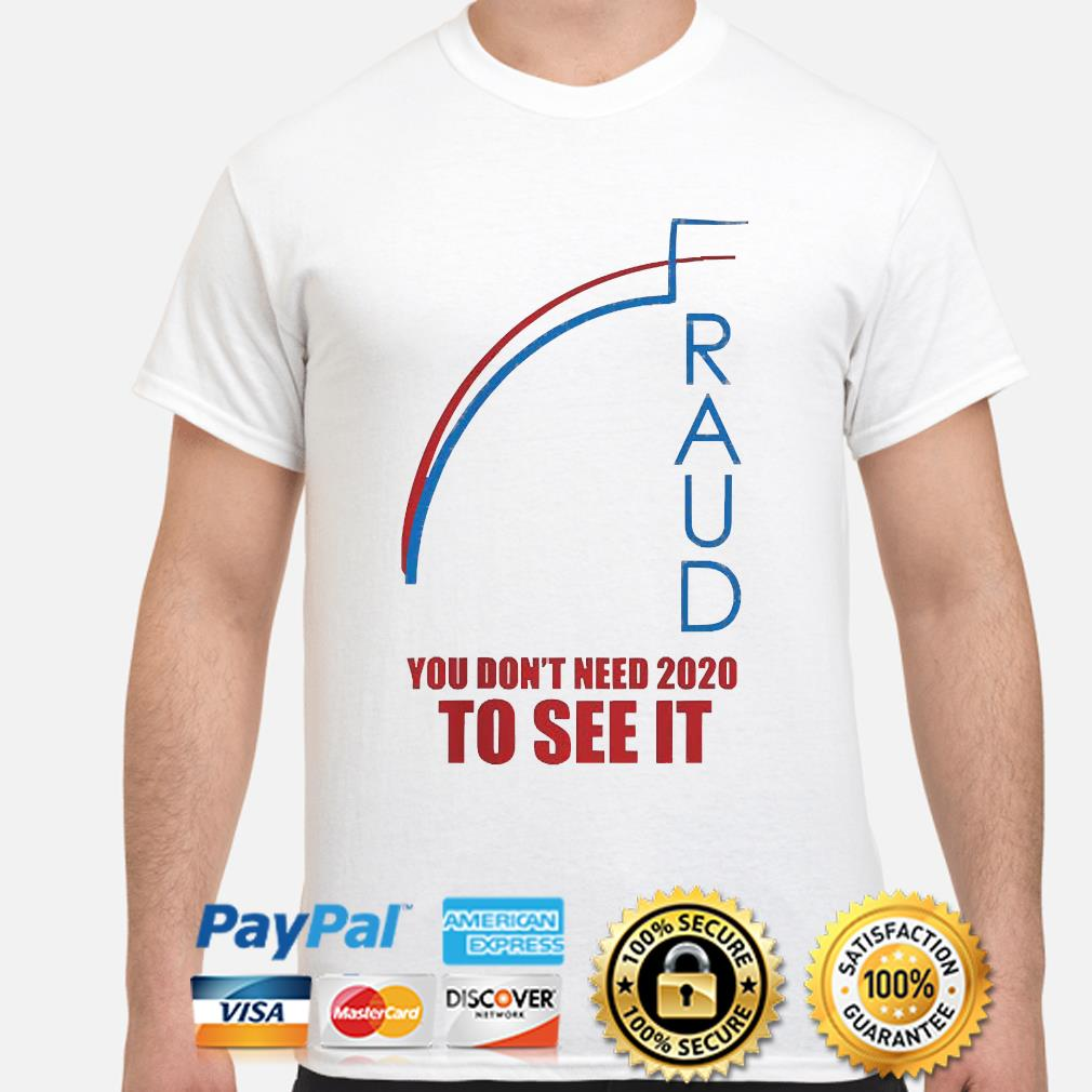 Fraud trump biden you don't need 2020 to see it shirt