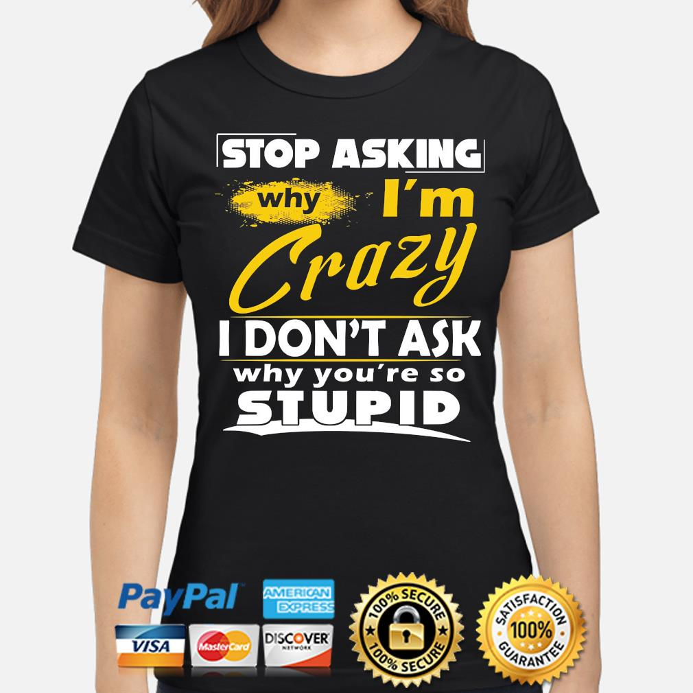 Stop asking why I'm crazy you're stupid ceramic s ladies-shirt