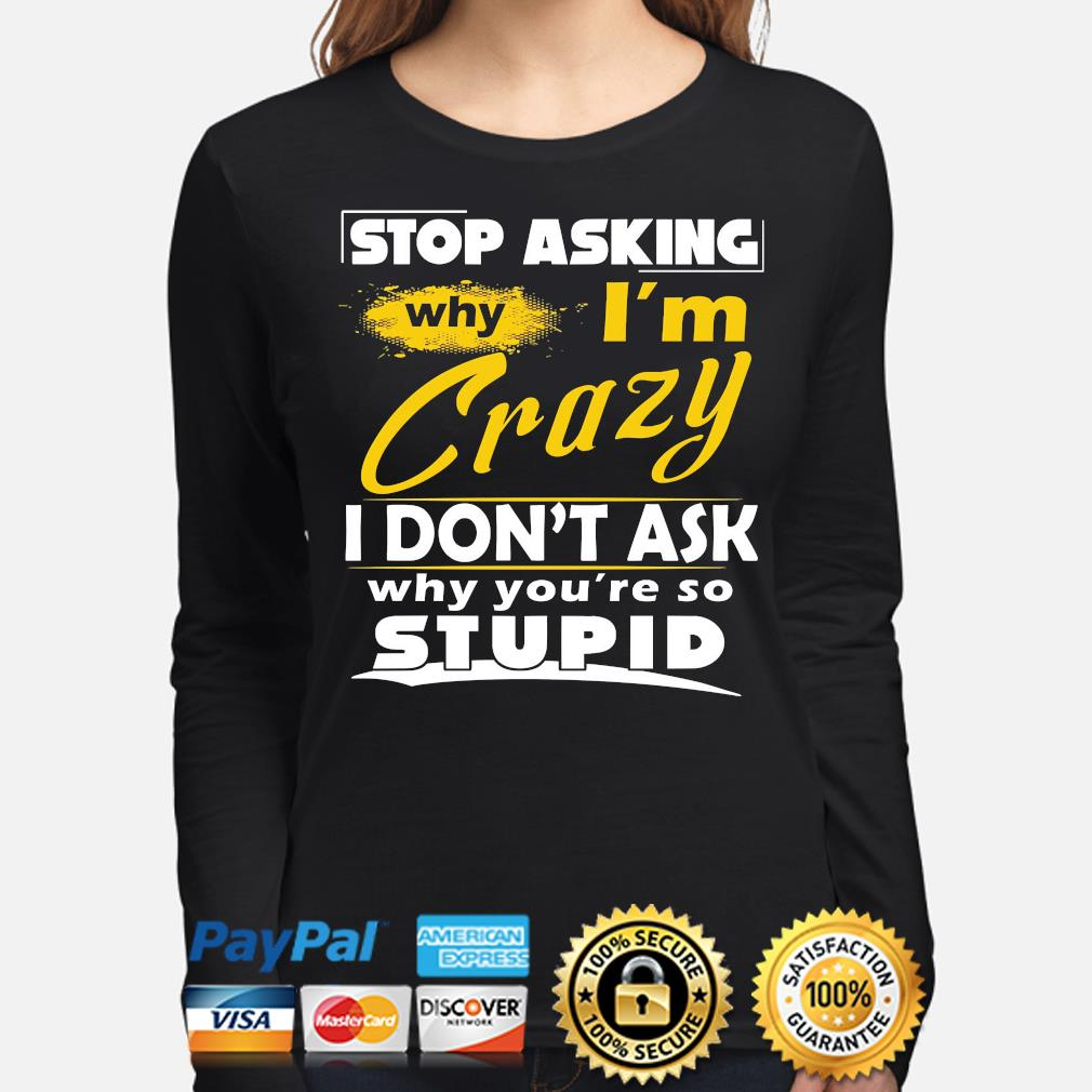 Stop asking why I'm crazy you're stupid ceramic s long-sleeve