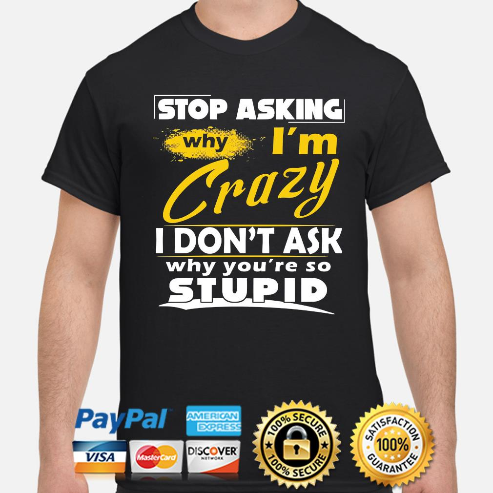 Stop asking why I'm crazy you're stupid ceramic shirt