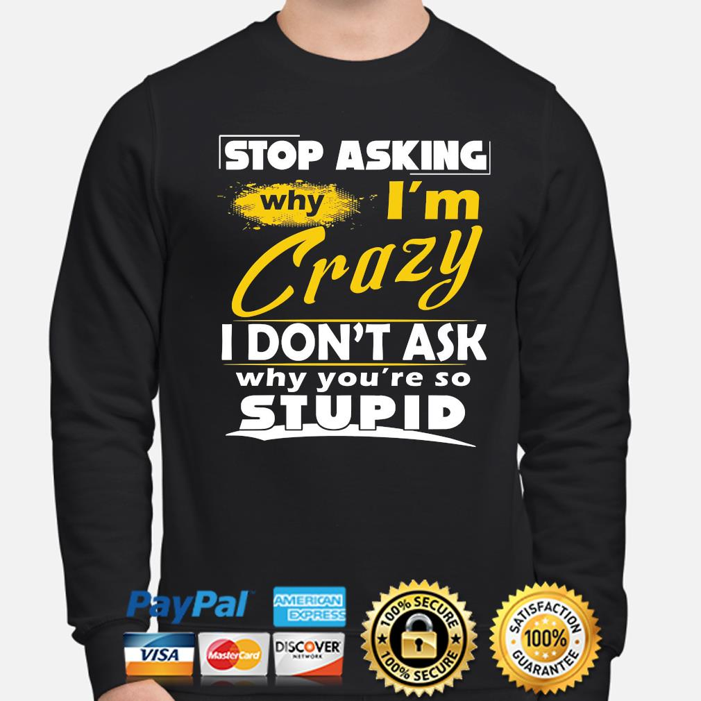 Stop asking why I'm crazy you're stupid ceramic s sweater